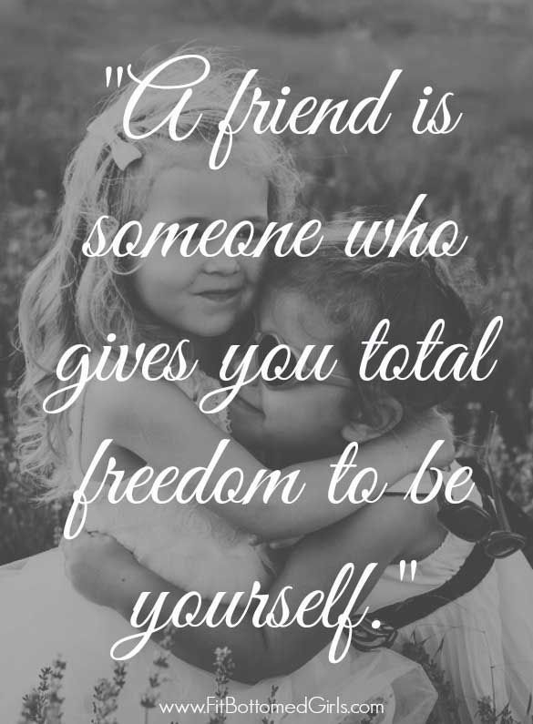 A Friend is someone who gives you total freedom to do yourself.