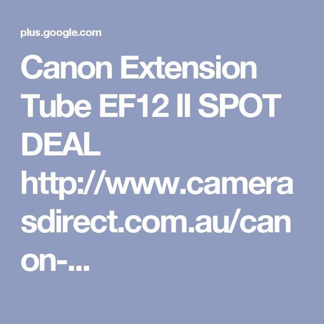 Canon Extension Tube EF12 II SPOT DEAL http://www.camerasdirect.com.au/canon-...