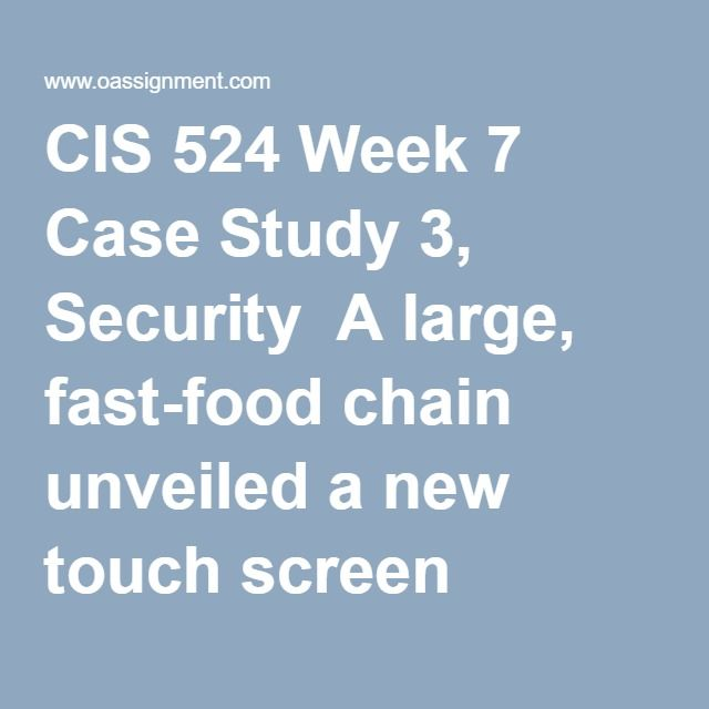 CIS 524 Week 7 Case Study 3, Security  A large, fast-food chain unveiled a new touch screen register for its franchises. Each cashier was assigned a user id and password combination to log in to the register. The system allowed the incorrect password to be entered four (4) times before the register would lock and require a manager to unlock it with a key card. To prevent unauthorized access, the registers would lock after three (3) minutes if the screen was not touched. When the register…