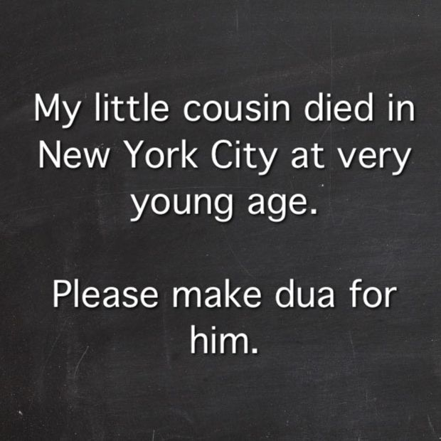 "‎My little cousin died in New York City at very young age.  Please make dua for him.  Inna lillahi wa inna ilayhi raji'un ‎ ‎ إِنَّا لِلّهِ وَإِنَّـا إِلَيْهِ رَاجِعون ‎ ‎ ""Surely we belong to Allah and to Him shall we return"" َ  May Allah forgive him and grant him His Jannatul-Firdaus #-Al-Aalaa. #Ameen Ya #rabbi."