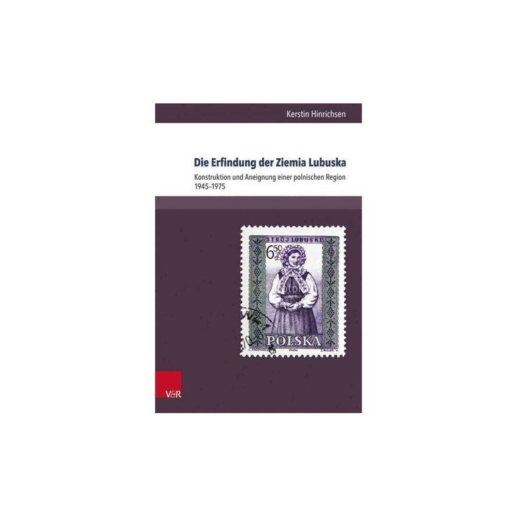 Die Erfindung Der Ziemia Lubuska : Konstruktion Und Aneignung Einer Polnischen Region 1945-1975