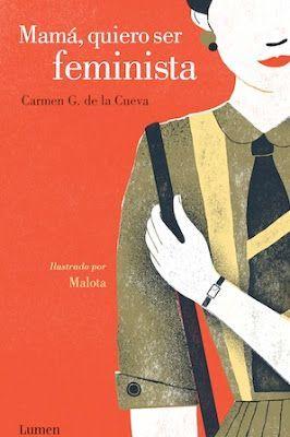 Mamá, quiero ser feminista / Carmen G. de la Cueva ; ilustraciones de Malota. Barcelona : Lumen, 2016 [11-17]. ISBN 9788426403834 / 17,90 € / ES / ENS / Crónicas / Feminismo / Intrahistoria / Mujeres / Testimonios