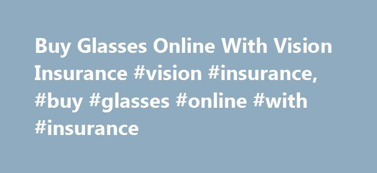 Buy Glasses Online With Vision Insurance #vision #insurance, #buy #glasses #online #with #insurance http://pakistan.remmont.com/buy-glasses-online-with-vision-insurance-vision-insurance-buy-glasses-online-with-insurance/  # Vision Insurance your insurance goes further Shipping Options Free Standard ShippingYou heard right, Glasses.com gives free standard shipping on every order we fill. With our free standard shipping your glasses will arrive at your door within two weeks from when you place…