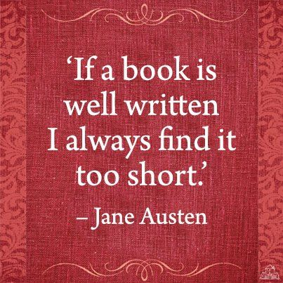 """If a book is well written I always find it too short"" Jane Austen - love this. Always true"