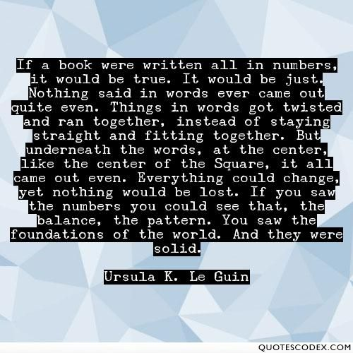 If a book were written all in numbers, it would be true. It would be just. Nothing said in words ever came out quite even. Things in words got twisted... - Quotes Codex