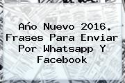 http://tecnoautos.com/wp-content/uploads/imagenes/tendencias/thumbs/ano-nuevo-2016-frases-para-enviar-por-whatsapp-y-facebook.jpg Mensajes de año nuevo. Año Nuevo 2016. Frases para enviar por Whatsapp y Facebook, Enlaces, Imágenes, Videos y Tweets - http://tecnoautos.com/actualidad/mensajes-de-ano-nuevo-ano-nuevo-2016-frases-para-enviar-por-whatsapp-y-facebook/