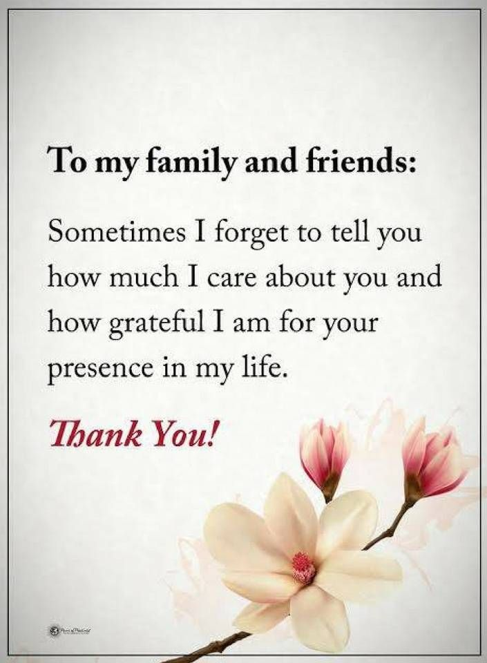 Quotes To my family and friends, Sometimes I forget to tell you how much I care about you and how grateful I am for your presence in my life.