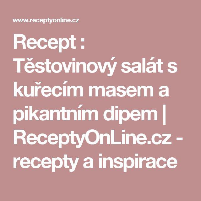 Recept : Těstovinový salát s kuřecím masem a pikantním dipem | ReceptyOnLine.cz - recepty a inspirace
