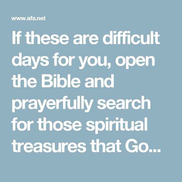 """If these are difficult days for you, open the Bible and prayerfully search for those spiritual treasures that God has placed there for His hurting children. Those promises were put there to strengthen you the same way they've strengthened scores of believers down through the ages.  Hudson Taylor, that faithful missionary to China, said, """"There is a living God. He has spoken in the Bible. He means what He says and will do all that He has promised.""""  Isaiah 41:10"""