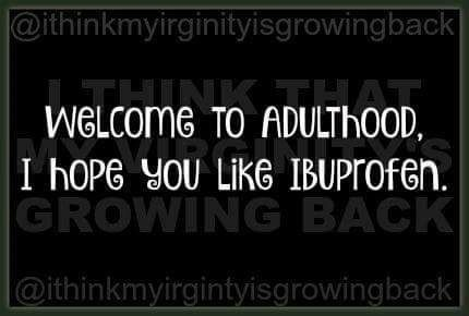 Welcome to adulthood. I hope you like Ibuprofen.