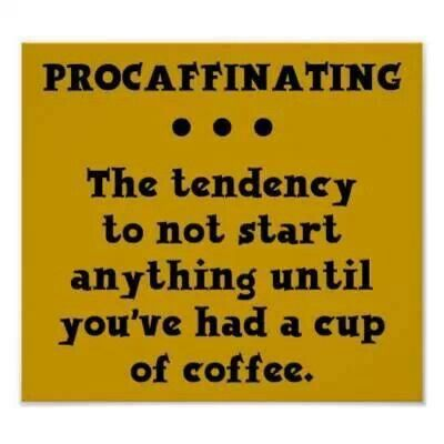Procaffinating: the tendency to not start anything until you've had a cup of coffee.