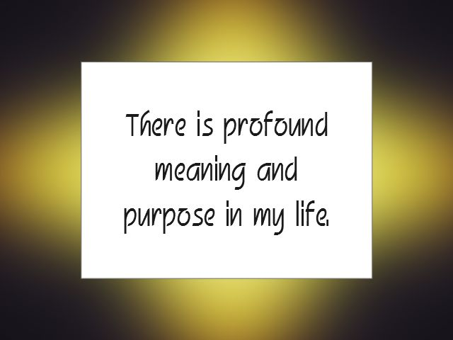 """Daily Affirmation for August 27, 2015 #affirmation #inspiration - """"There is profound meaning and purpose in my life."""""""