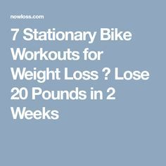 7 Stationary Bike Workouts for Weight Loss → Lose 20 Pounds in 2 Weeks