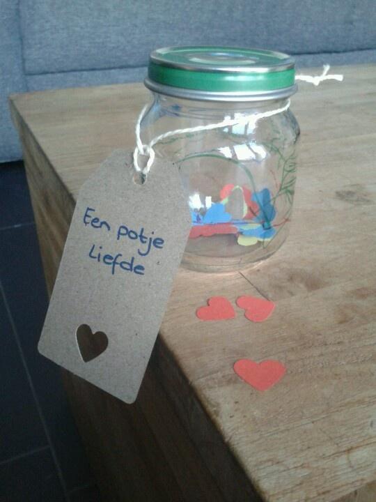Een potje liefde voor ... Met iets grotere hartjes en daarop iets liefs/leuks/grappigs geschreven. Deksel versieren met bijv. Mod Podge