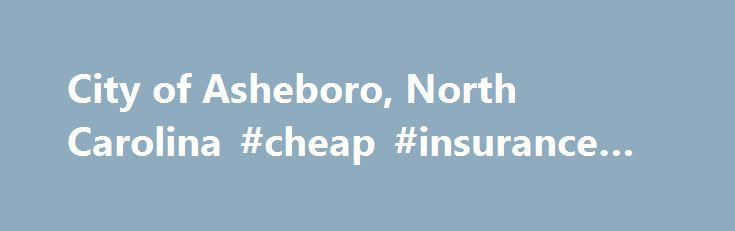 City of Asheboro, North Carolina #cheap #insurance #nc http://cleveland.remmont.com/city-of-asheboro-north-carolina-cheap-insurance-nc/  # Human Resources Department 225 E. Academy Street Asheboro, NC 27203 336-629-2037 Human Resources Employment The Human Resources Department has the responsibility of OSHA compliance, employee safety and wellness, workers compensation, liability insurance, health insurance and the personnel functions of the City. This requires orientation and training for…