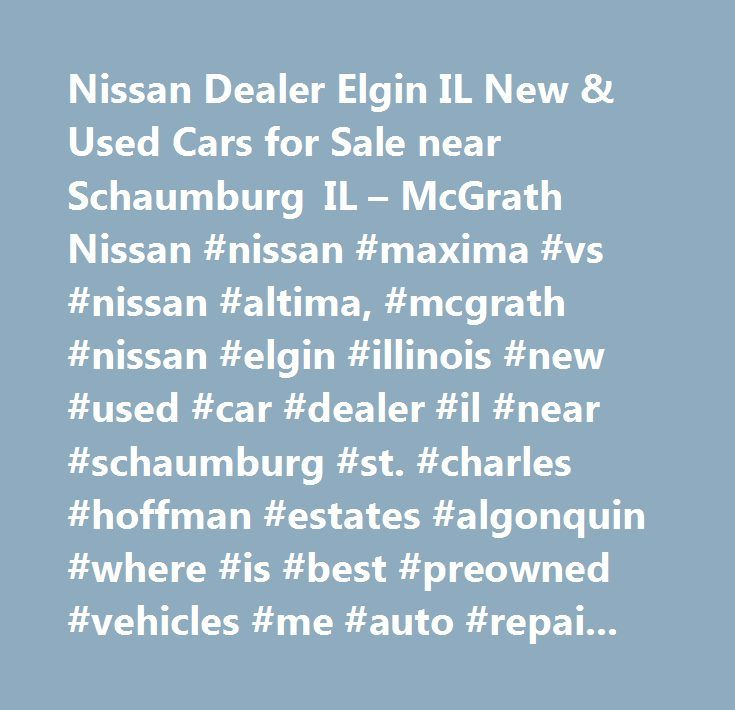 Nissan Dealer Elgin IL New & Used Cars for Sale near Schaumburg IL – McGrath Nissan #nissan #maxima #vs #nissan #altima, #mcgrath #nissan #elgin #illinois #new #used #car #dealer #il #near #schaumburg #st. #charles #hoffman #estates #algonquin #where #is #best #preowned #vehicles #me #auto #repair #service #maintenance #parts #find #car #truck #suv #van #finance #lease #specials #reviews #preapproved #tires #battery #brakes #oil #change #coupon…