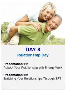 It's Day 8 of the 2013 Tapping World Summit    Tonight's EFT Topic – Relationship Day    Session #1:  Reboot Your Relationship with Energy Work    Session #2:  Enriching Your Relationships Through EFT    Register Here
