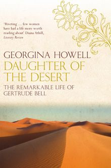 """""""Daughter of the Desert: The Extraordinary Life of Gertrude Bell"""" by Georgina Howell is the best of a number of books written about Gertrude Bell, a truly phenomenal women who gets described as 'the female Lawrence of Arabia' but is in fact far more significant! An adventurer, Arabist, academic, diplomat, spy, nation-builder, taboo-smasher and all-round female heroine, also on my fantasy dinner party guestlist."""