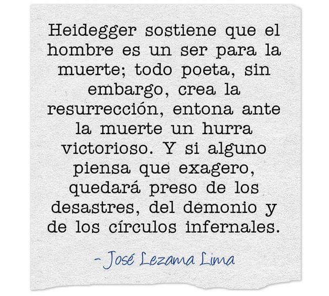 Heidegger sostiene que el hombre es un ser para la muerte; todo poeta, sin embargo, crea la resurrección, entona ante la muerte un hurra victorioso. Y si alguno piensa que exagero, quedará preso de los desastres, del demonio y de los círculos infernales.