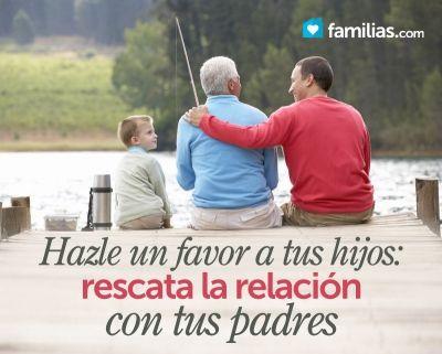Hazle un favor a tus hijos: rescata la relación con tus padres