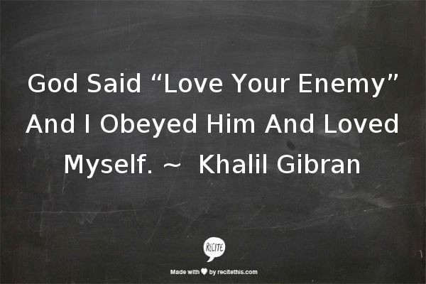 "God Said ""Love Your Enemy"" And I Obeyed Him And Loved Myself. ~ ‎ Khalil Gibran"