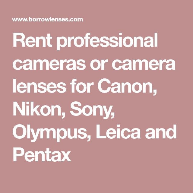 Rent professional cameras or camera lenses for Canon, Nikon, Sony, Olympus, Leica and Pentax