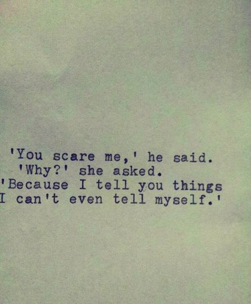 """""""You scare me,"""" he said. 'Why?' she asked. """"Because I tell you things I can't even tell myself."""" Beautiful & deep."""