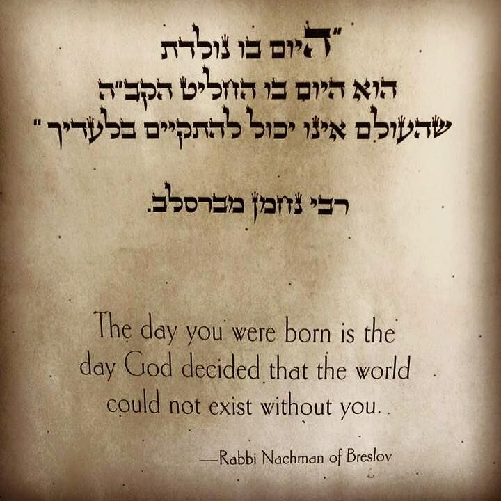 """The day you were born is the day G-D decided the world could not exist without you"" - Rabbi Nachman of Breslov [720 x 720]"