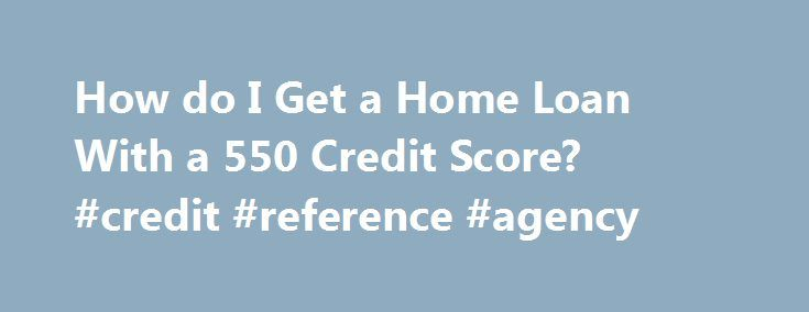 How do I Get a Home Loan With a 550 Credit Score? #credit #reference #agency http://england.remmont.com/how-do-i-get-a-home-loan-with-a-550-credit-score-credit-reference-agency/ #where can i get a credit report # How do I Get a Home Loan With a 550 Credit Score? Low credit scores don't have to lock you out of home ownership. Related Articles FHA Guaranteed Loan Step 1 Find a lender in your area approved for FHA loans. Go to the U.S. Housing and Urban Development Lender List page on the…