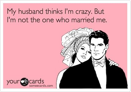 who's crazy now??Yep H, Amen, I M Crazy, Future Husband, Ahahahaha, So True, So Funny, True Stories, Married Life Jokes