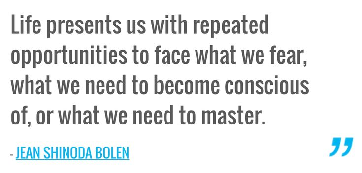 Life presents us with repeated opportunities to face what we fear, what we need to become conscious of, or what we need to master. — JEAN SHINODA BOLEN