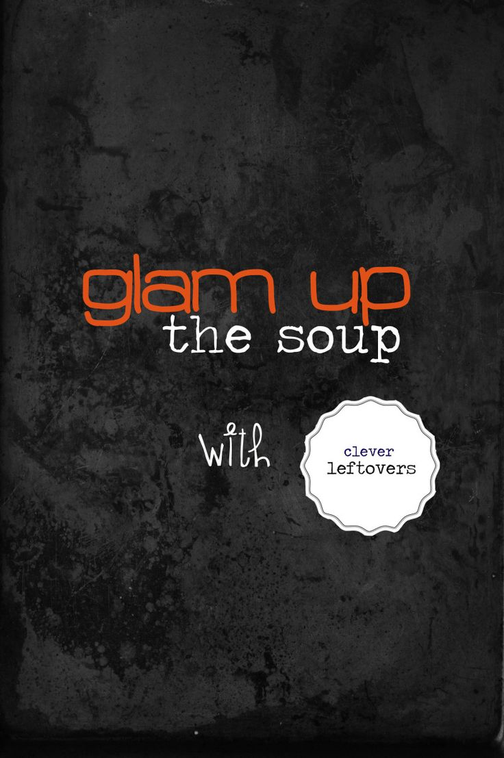 Glam Up the Soup with Clever Leftovers