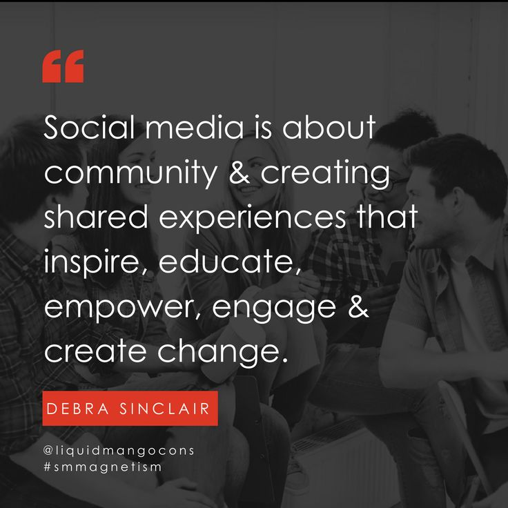 Social media is about community and creating shared experiences that inspire, educate, empower, engage and create change.