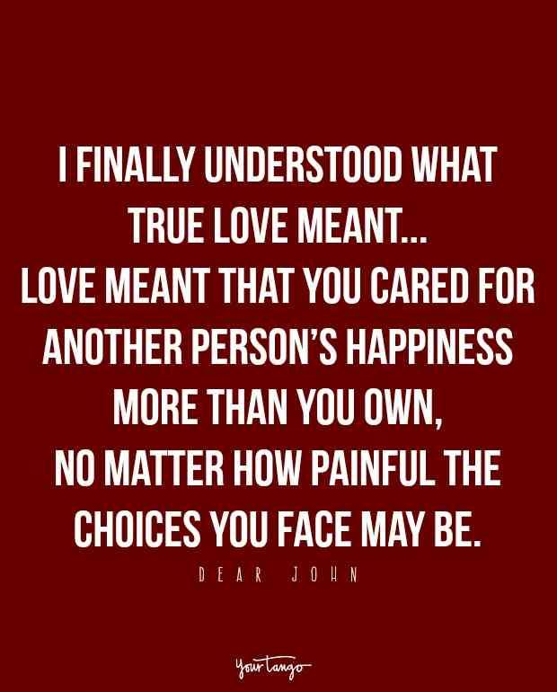 """I finally understood what true love meant...love meant that you cared for another person's happiness more than your own, no matter how painful..."" — Dear John"