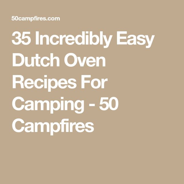 35 Incredibly Easy Dutch Oven Recipes For Camping - 50 Campfires
