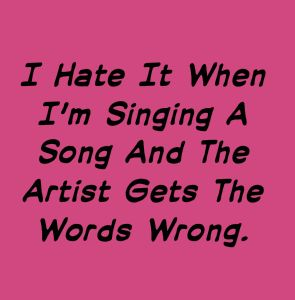 Sarcastic Humor | I Hate It When I'm Singing A Song And The Artist Gets The Words Wrong.