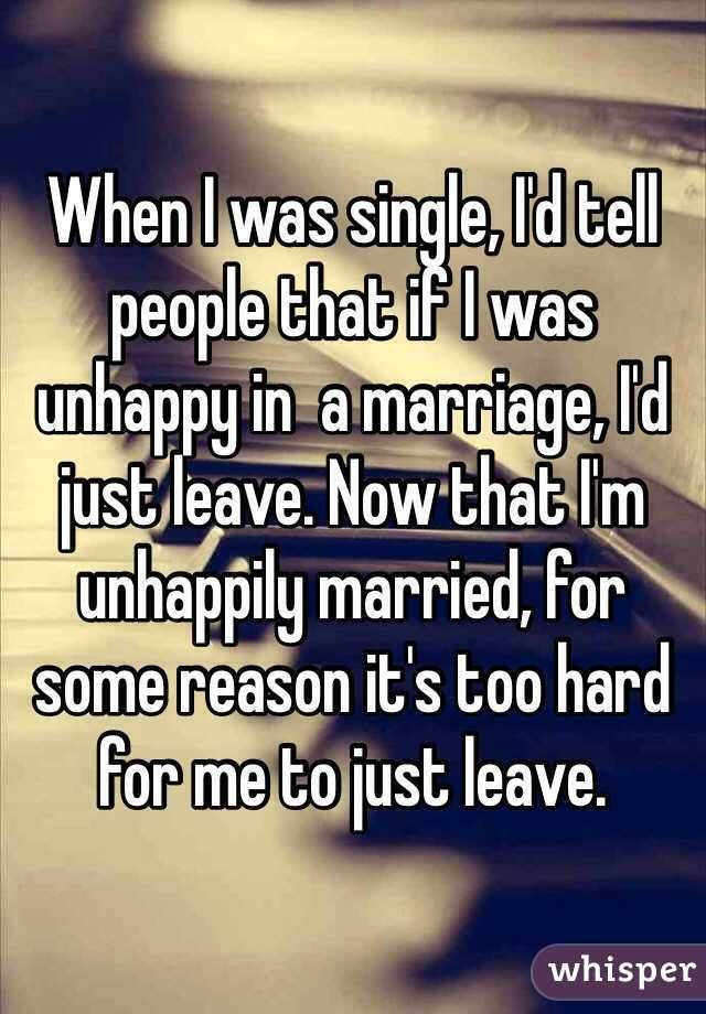 When I was single, I'd tell people that if I was unhappy in a marriage, I'd just leave. Now that I'm unhappily married, for some reason it's too hard for me to just leave.