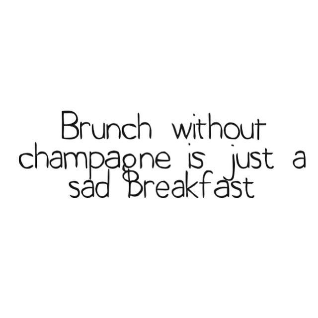 So true! Brunch without champagne is just a sad breakfast!!!
