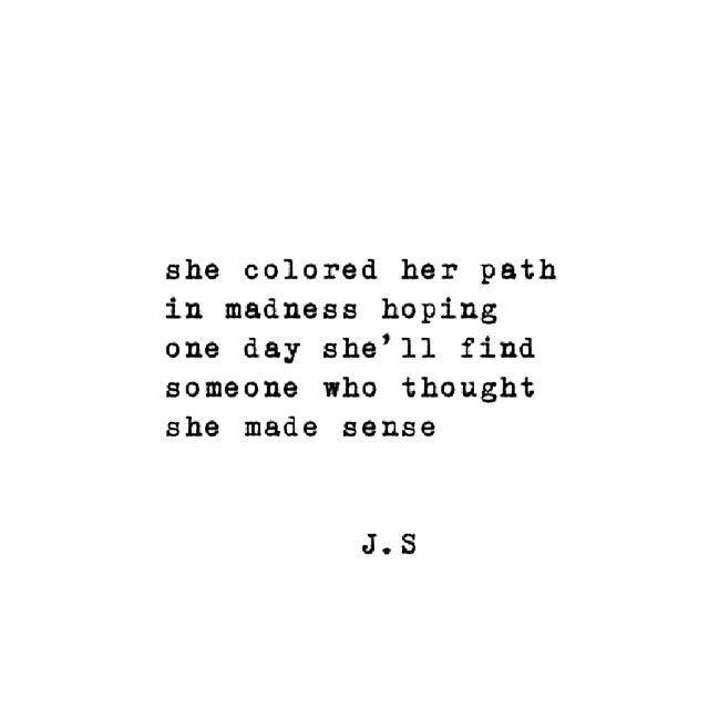 Ela coloriu seu caminho na loucura esperando que um dia ela encontre alguém que pensasse que ela fazia sentido - J.S quote madness