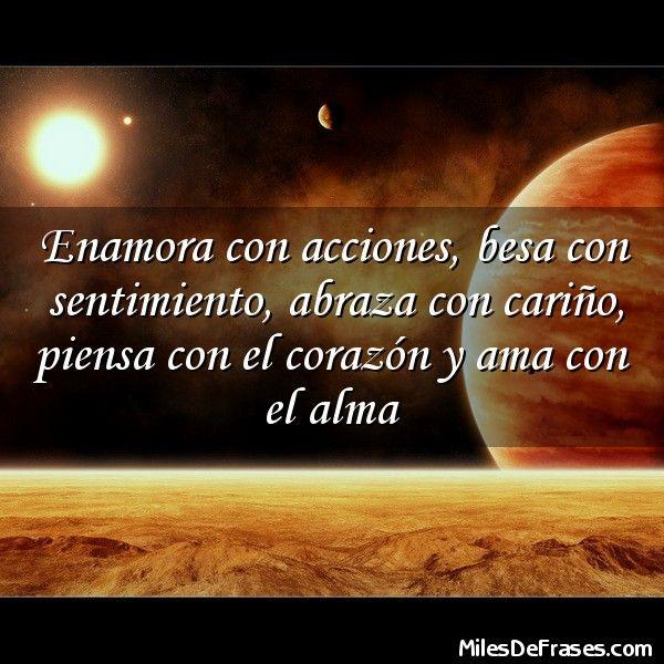 Enamora con acciones besa con sentimiento abraza con cariño piensa con el corazón y ama con el alma