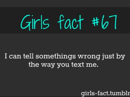 Girls fact #67 I can tell somethings wrong just by the way you text me