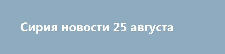 Сирия новости 25 августа http://rusdozor.ru/2017/08/25/siriya-novosti-25-avgusta/  7:00  Сирия новости 25 августа 07.00: «Хайят Тахрир аш-Шам» готовит наступление на Хаму; ИГ перебрасывает подкрепление из Аль-Маядина youtube.com / Prt Scr الاعلام الحربي المركزي Сирия, 25августа.«Хайят Тахрир аш-Шам»планирует наступление наХаму;«Джебхат ан-Нусра»*готовит провокации вЭль-Кунейтре;ИГ*перебрасывает подкрепление изАль-Маядина. Об этом сообщает ...