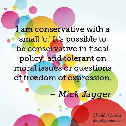 I am conservative with a small 'c.' It's possible to be conservative in fiscal policy, and tolerant on moral issues or questions of freedom of expression.