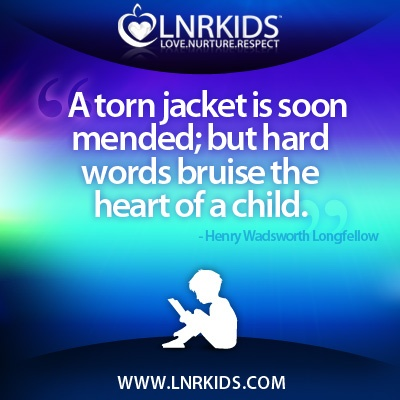 A torn jacket is soon mended; but hard words bruise the heart of a child.  -Henry Wadsworth Longfellow