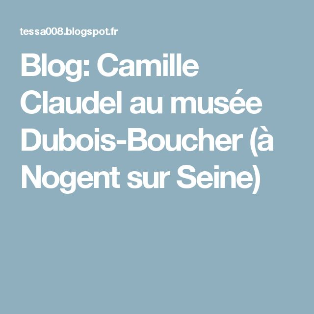 Blog: Camille Claudel au musée Dubois-Boucher (à Nogent sur Seine)