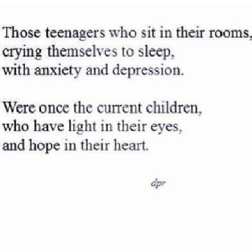 Those teenagers who sit in their rooms, crying themselves to sleep, with anxiety and depression. Were once the current children, who have light in their eyes, and hope in their heart.