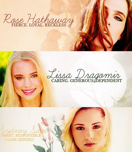 Rose hathaway | fierce. Loyal. Reckless * Lissa Dragomir | caring. Generous. Dependent * Sydney Sage | smart. Responsible. Close minded *