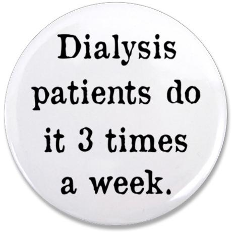 If you're on dialysis, then you know the standard course of dialysis is 3x/week for 4 hours at a time after they stab you with 2 long needles and in my case limit the use of your left arm. Tell me your Kidney Story @ www.facebook.com/kidney stories