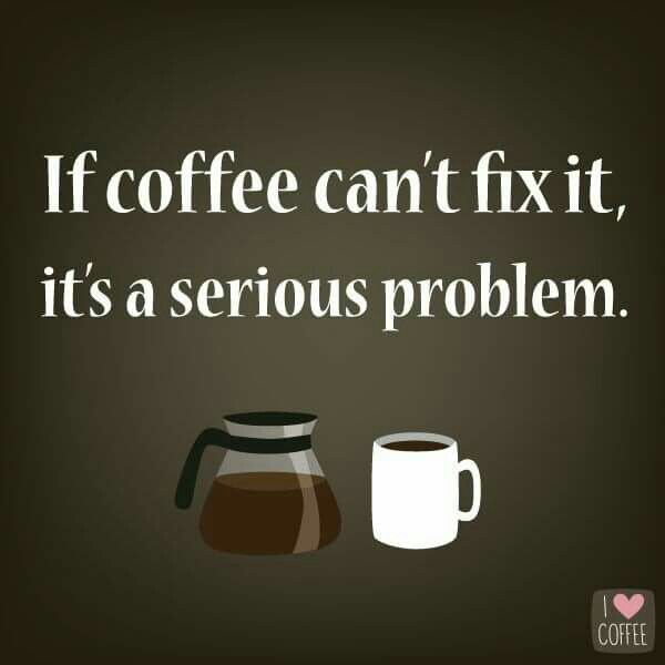 If coffee can't fix it, it's a serious problem.