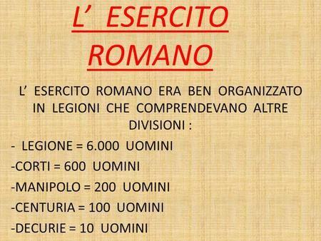 L' ESERCITO ROMANO L' ESERCITO ROMANO ERA BEN ORGANIZZATO IN LEGIONI CHE COMPRENDEVANO ALTRE DIVISIONI : - LEGIONE = 6.000 UOMINI -CORTI.